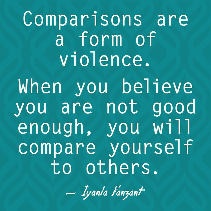 Comparisons are a form of violence. When you believe you are not good enough, you will compare yourself to others. — Iyanla Vanzant