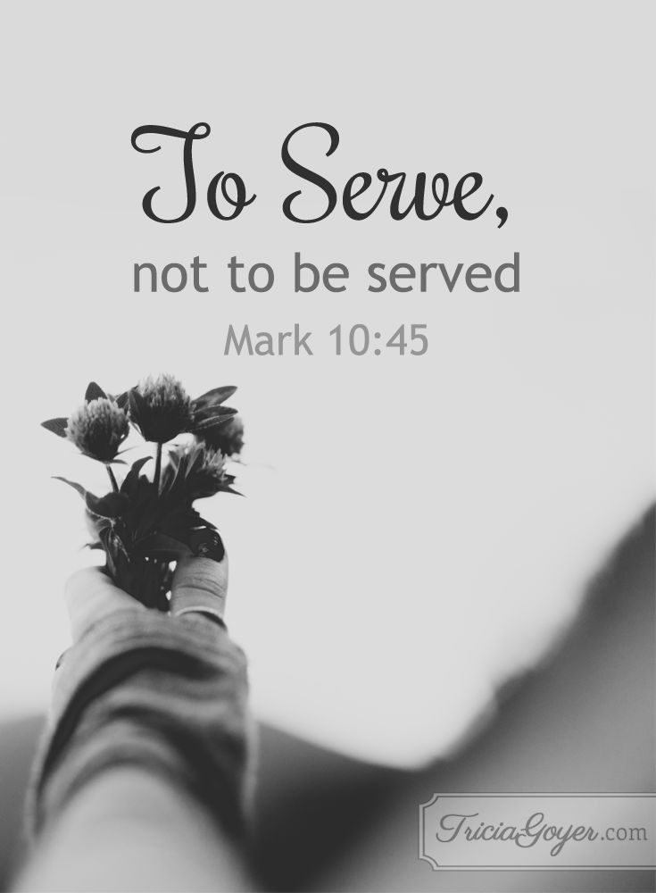 To serve, not to be served. Mark 10:45