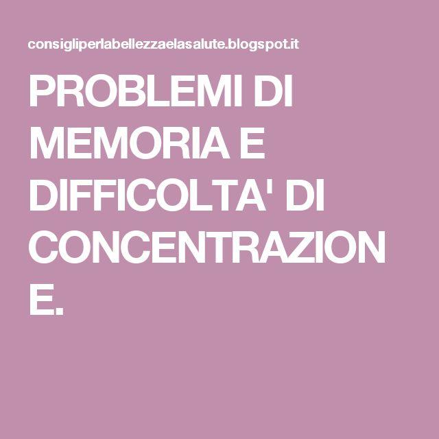 PROBLEMI DI MEMORIA E DIFFICOLTA' DI CONCENTRAZIONE.