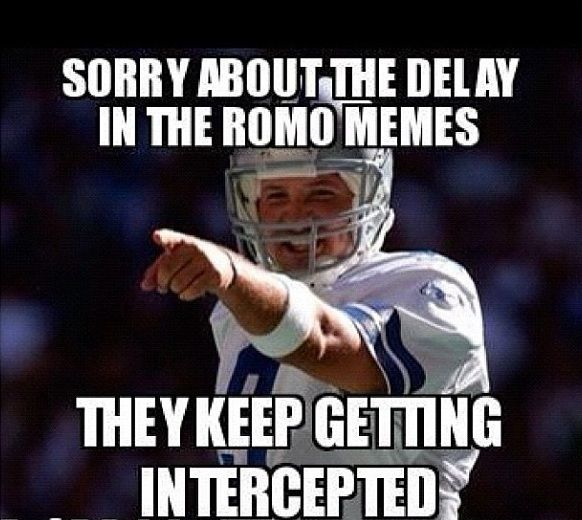 Sorry about the delay in the Romo memes... They keep getting intercepted!