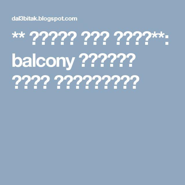 ** مدونة دلع بيتك**: balcony     بلكونة حديد فيرفورجيه