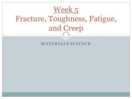 MATERIALS SCIENCE Week 5 Fracture, Toughness, Fatigue, and Creep.