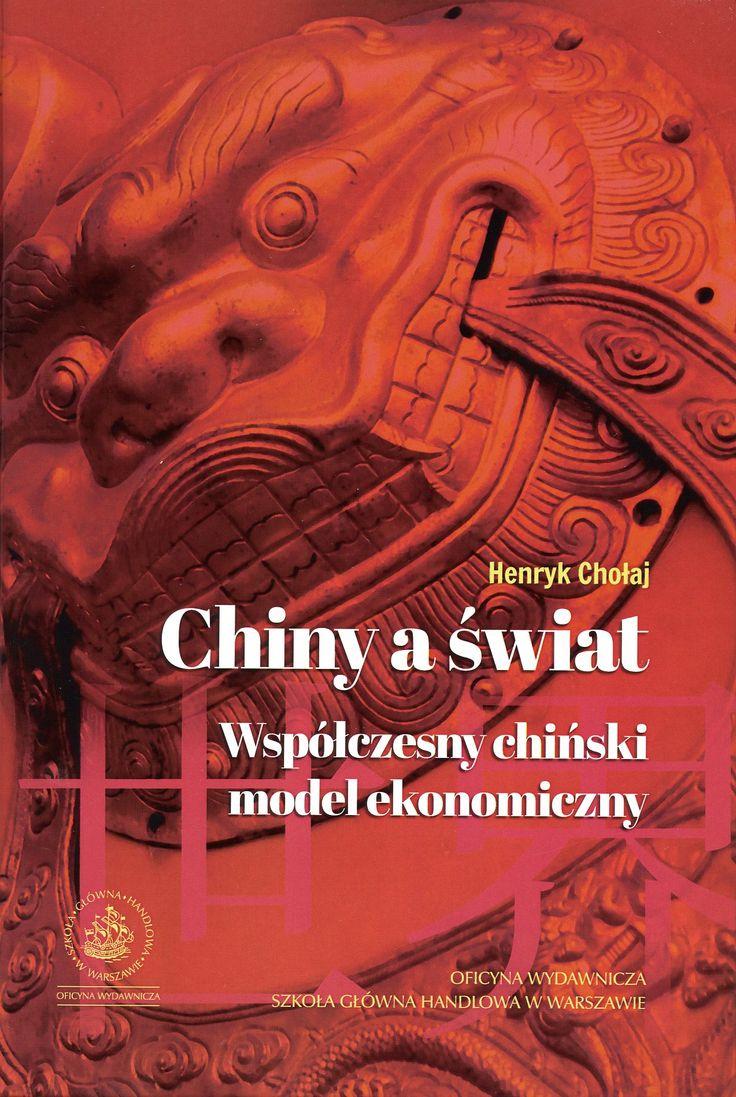 Chiny a świat : współczesny chiński model ekonomiczny / Henryk Chołaj. -- Warszawa :  Oficyna Wydawnicza Szkoła Główna Handlowa,  2014.