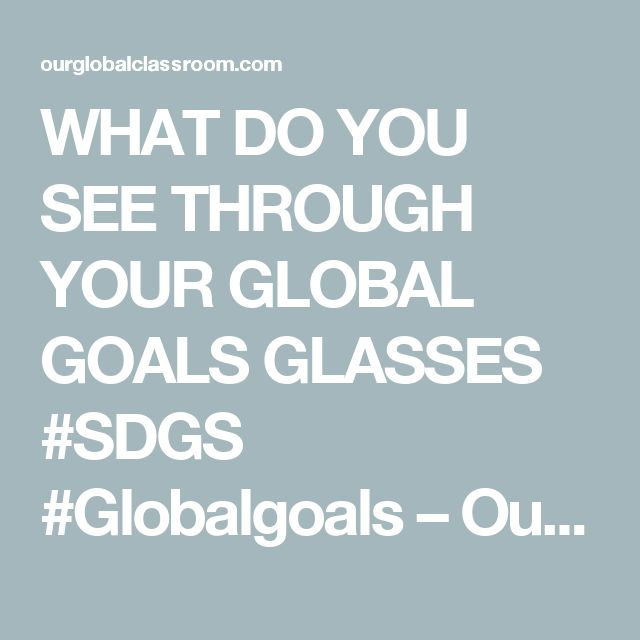 WHAT DO YOU SEE THROUGH YOUR GLOBAL GOALS GLASSES #SDGS #Globalgoals – Our  Global Classroom