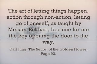The art of letting things happen, action through non-action, letting go of oneself, as taught by Meister Eckhart, became for me the key opening the door to the way. ~Carl Jung, The Secret of the Golden Flower, Page 90.