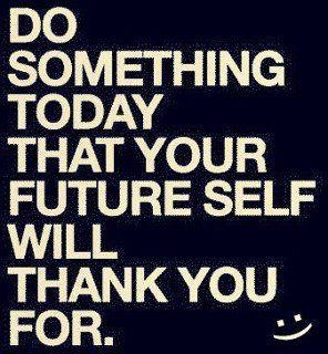 do something today that your future self will thank  you for..