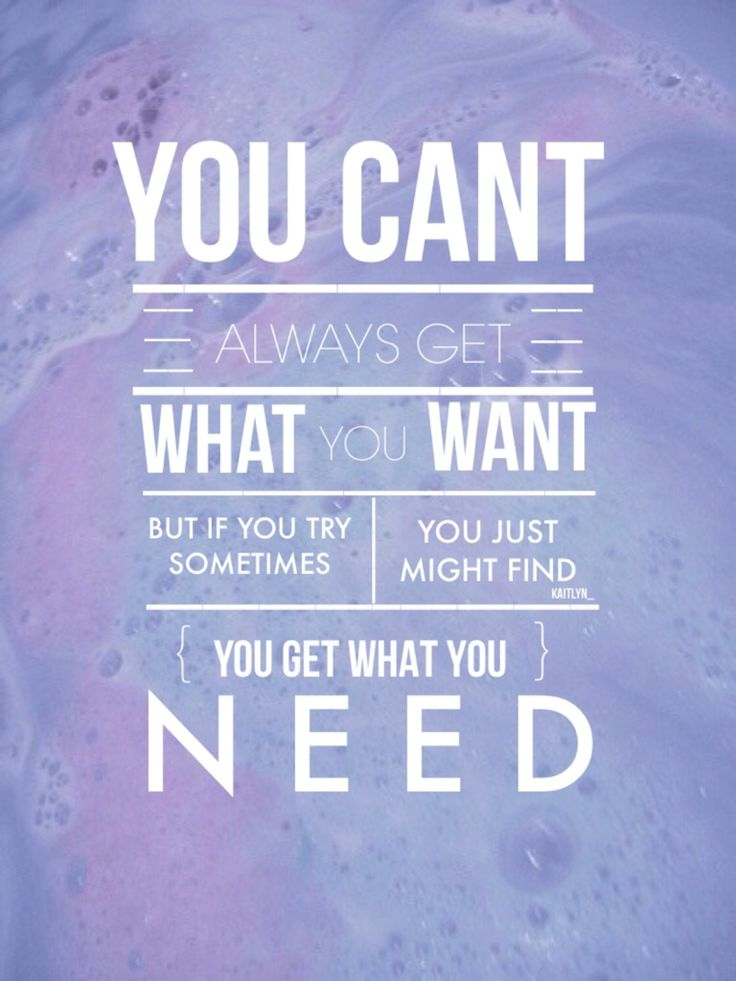 you cant always get what you want, but if you try sometimes you just might find you get what you need