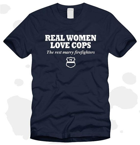 Real Women Love Cops The Rest Marry Firefighters  by RescueTees, $16.99.  Funny :). Firefighters and cops have a special secret bromance.  There is a vice versa one too ;)