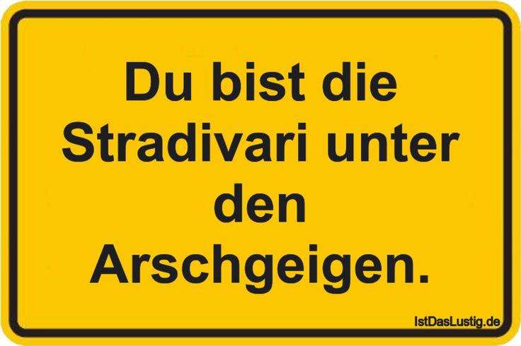 Du bist die Stradivari unter den Arschgeigen. ... gefunden auf https://www.istdaslustig.de/spruch/1803 #lustig #sprüche #fun #spass (Cool Quotes Motivation)