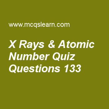 Learn quiz on x rays & atomic number, chemistry quiz 133 to practice. Free chemistry MCQs questions and answers to learn x rays & atomic number MCQs with answers. Practice MCQs to test knowledge on x rays and atomic number, photons wave number, properties of crystalline solids, covalent radius, phase changes energies worksheets.  Free x rays & atomic number worksheet has multiple choice quiz questions as to produce x rays anode is made up of, answer key with choices as heavy metals, light...