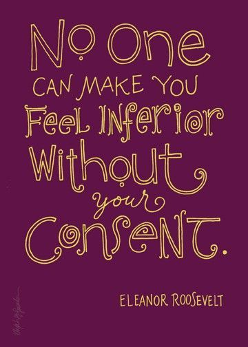 Wow!!!!! It's true. No one can make you feel inferior without your consent - Eleanor Roosevelt