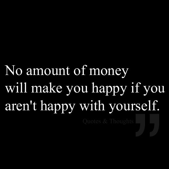 No amount of money will make you happy if you aren't happy with yourself.