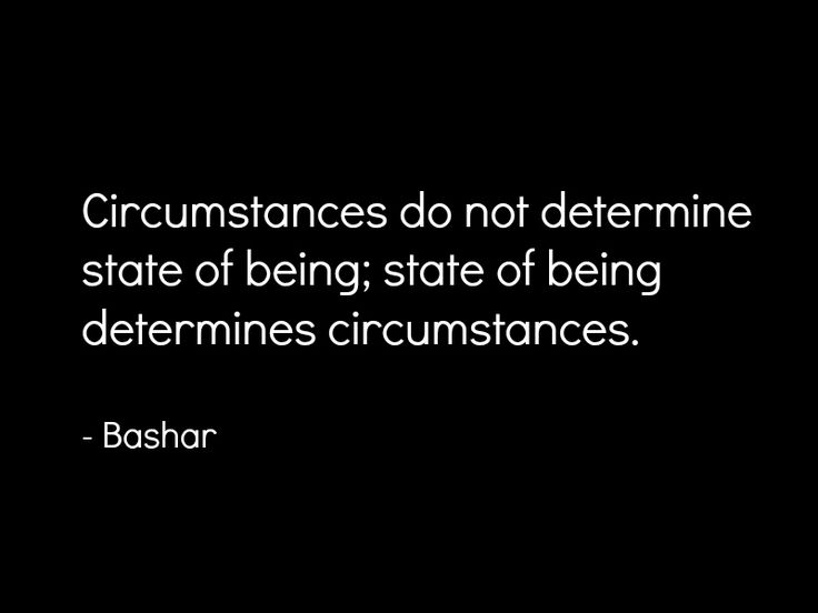 """""""Circumstances do not determine state of being; state of being determines circumstances."""" ~Bashar ..*"""