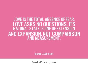 Gerald Jampolsky picture quotes - Love is the total absence of fear. love asks no questions. its.. - Love quotes