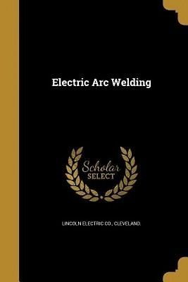 Electric Arc Welding by Cleveland Lincoln Electric Co.