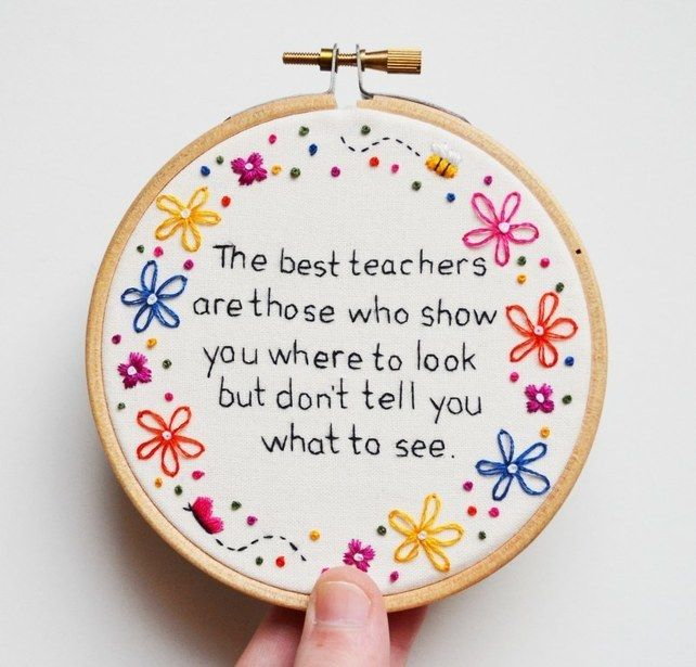 """The best teachers are those who show you where to look but don't tell you what to see."" This handmade embroidery hoop by Pixiecraft with an inspirational quote would make a great gift for a special teacher."