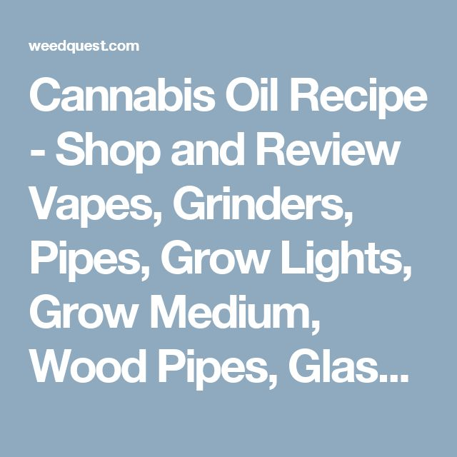Cannabis Oil Recipe - Shop and Review Vapes, Grinders, Pipes, Grow Lights, Grow Medium, Wood Pipes, Glass Pipes, Glass Bubblers, CBD Hemp Oil at WeedQuest.com