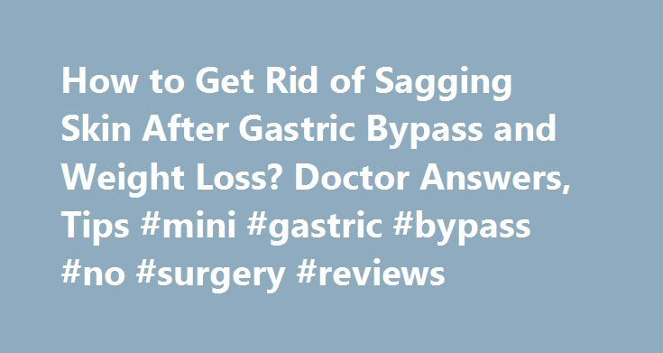 How to Get Rid of Sagging Skin After Gastric Bypass and Weight Loss? Doctor Answers, Tips #mini #gastric #bypass #no #surgery #reviews http://new-jersey.nef2.com/how-to-get-rid-of-sagging-skin-after-gastric-bypass-and-weight-loss-doctor-answers-tips-mini-gastric-bypass-no-surgery-reviews/  # How to Get Rid of Sagging Skin After Gastric Bypass and Weight Loss? Congratulations on this successful weight loss. I would suggest that you wait until you have reached your long-term stable weight…