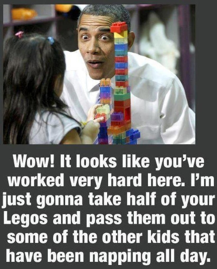 Obama: Wow! It looks like you've worked very hard here. I'm just gonna take half of your Legos and pass them out to some of the other kids that have been napping all day.