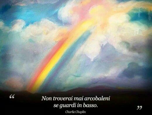 Non yroverai mai arcobaleni se guarderai in basso