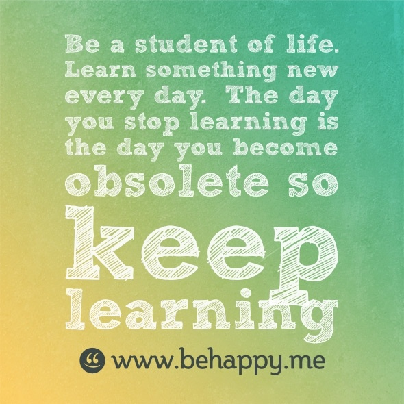 Be a student of life.  Learn something new every day.  The day you stop learning is the day you become obsolete so keep learning: Student