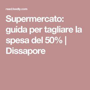 Supermercato: guida per tagliare la spesa del 50%   Dissapore
