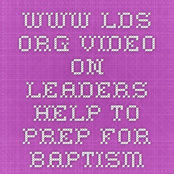 www.lds.org video on leaders help to prep for baptism