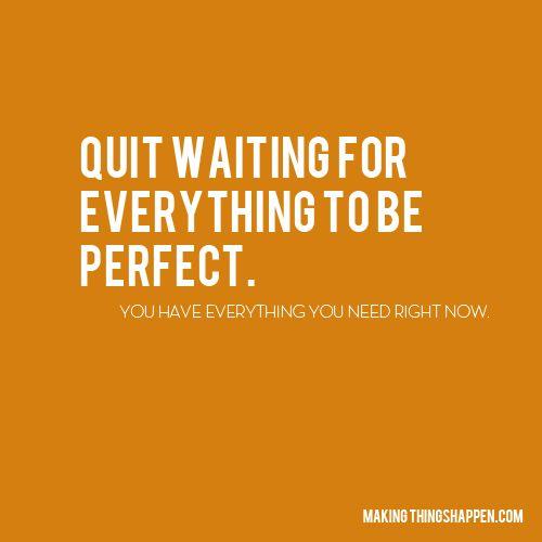 Quit waiting.