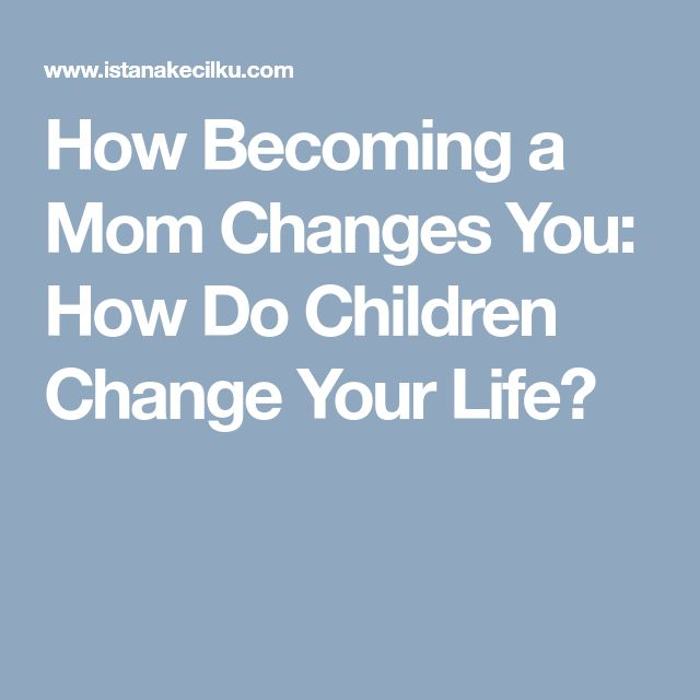 How Becoming a Mom Changes You: How Do Children Change Your Life?