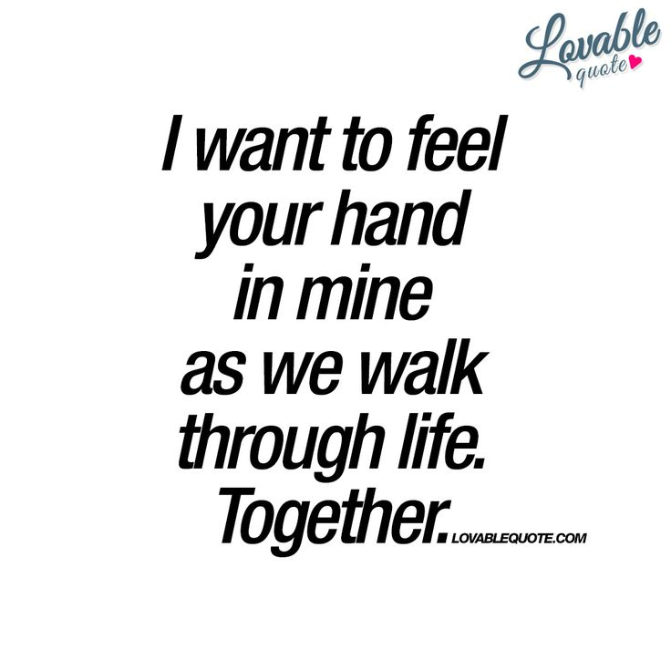 """I want to feel your hand in mine as we walk through life. Together."""" - The ultimate quote about love and being partners for life. Walking together, hand in hand as you walk through life. Together. Forever. - Enjoy another original quote about love from www.lovablequote.com"""