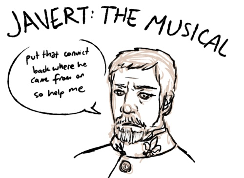 "Javert the Musical: ""Put that convict back where he came from or so help me..."" LOL!!!!!!!!!!"