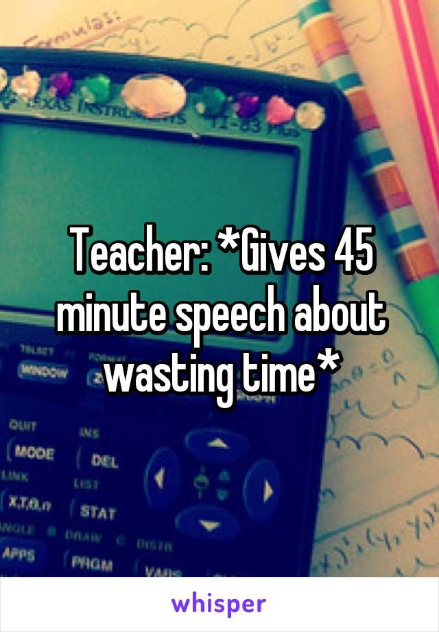 Teacher: *Gives 45 minute speech about wasting time*