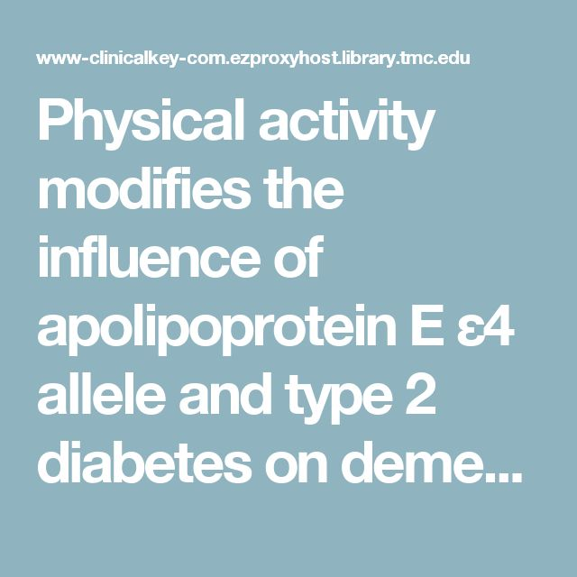 Physical activity modifies the influence of apolipoprotein E ε4 allele and type 2 diabetes on dementia and cognitive impairment among older Mexican Americans- ClinicalKey