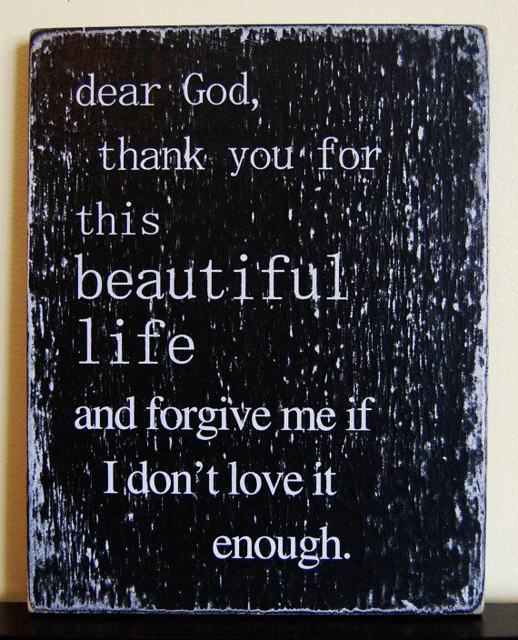 Dear God, Thank you for this beautiful life and forgive me if I don't love it enough.