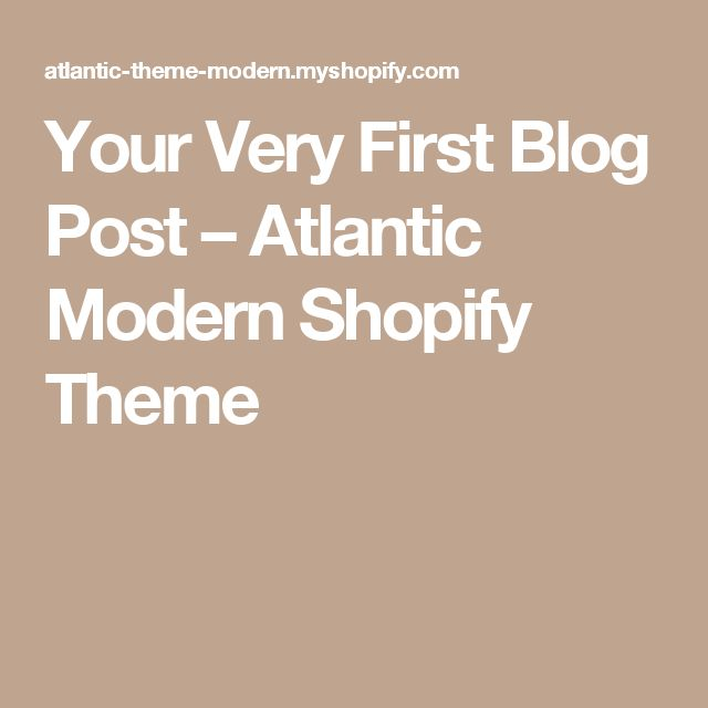 Your Very First Blog Post – Atlantic Modern Shopify Theme