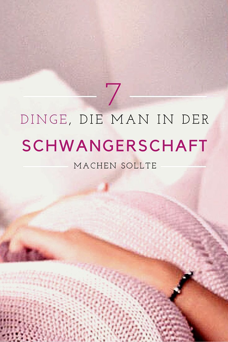 7 Dinge, die man in der Schwangerschaft unbedingt machen muss