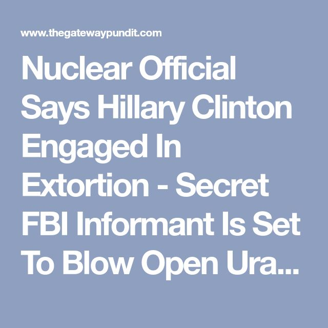 Nuclear Official Says Hillary Clinton Engaged In Extortion - Secret FBI Informant Is Set To Blow Open Uranium-One Scandal (VIDEO)