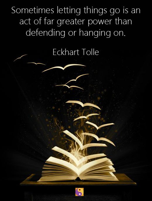 """Sometimes letting things go is an act of far greater power than defending or hanging on,"" Eckhart Tolle"
