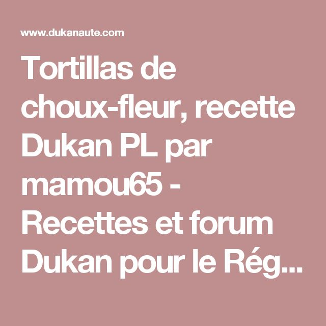 Tortillas de choux-fleur, recette Dukan PL par mamou65 - Recettes et forum Dukan pour le Régime Dukan