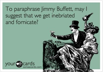 To paraphrase Jimmy Buffett, may I suggest that we get inebriated and fornicate?