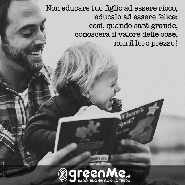 Non educare tuo figlio ad essere ricco, educalo ad essere felice: così quando sarà grande, conoscerà il valore delle cose, non il loro prezzo! http://www.greenme.it