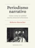 Periodismo narrativo : cómo contar la realidad con las armas de la literatura / Roberto Herrscher ; prólogo de Josep Cuní