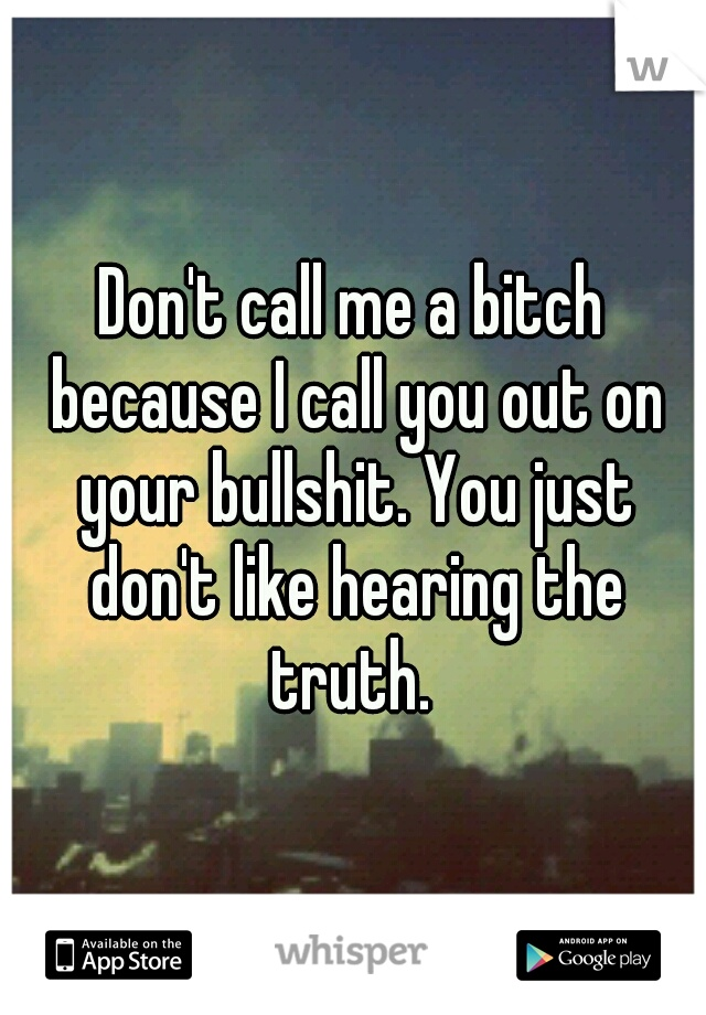 Don't call me a bitch because I call you out on your bullshit. You just don't like hearing the truth.