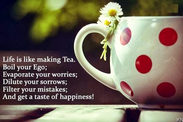 Life is Like Making Tea - Boil Your Ego Evaporate Your Worries Dilute Your Sorrows Filter Your Mistakes and Get a Taste of Happiness!
