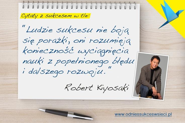 """""""Ludzie sukcesu nie boją się porażki, oni rozumieją  konieczność wyciągnięcia  nauki z popełnionego błędu  i dalszego rozwoju."""" Robert Kiyosaki"""