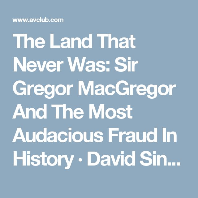 The Land That Never Was: Sir Gregor MacGregor And The Most Audacious Fraud In History ·                           David Sinclair     ·                 Book     Review      David Sinclair: The Land That Never Was: Sir Gregor MacGregor And The Most Audacious Fraud In History        · Book Review       · The A.V. Club