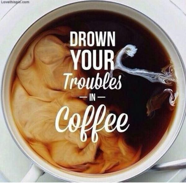 Drown your troubles in coffee.