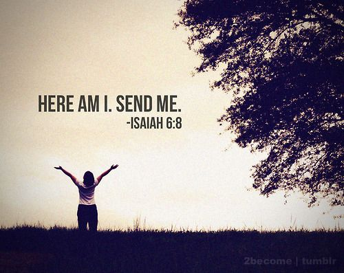 I heard the voice of the Lord, saying, Whom shall I send, and who will go for Us? Then I said, here am I; send me. -Isaiah 6:8