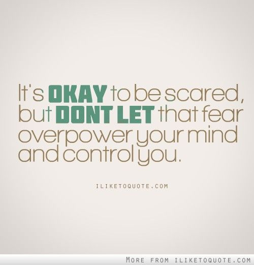 It's okay to be scared, but don't let that fear overpower your mind and control you.