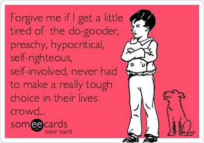 Forgive me if I get a little tired of the do-gooder, preachy, hypocritical, self-righteous, self-involved, never had to make a really tough.